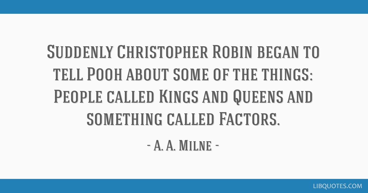 Suddenly Christopher Robin began to tell Pooh about some of the things: People called Kings and Queens and something called Factors.