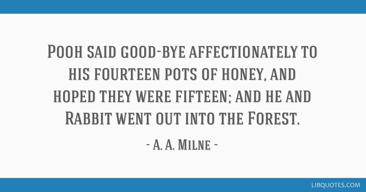 Pooh said good-bye affectionately to his fourteen pots of honey, and hoped they were fifteen; and he and Rabbit went out into the Forest.