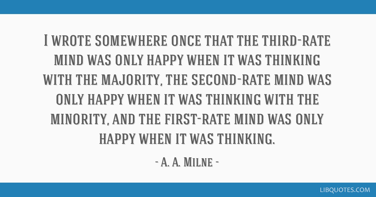 I wrote somewhere once that the third-rate mind was only happy when it was thinking with the majority, the second-rate mind was only happy when it...