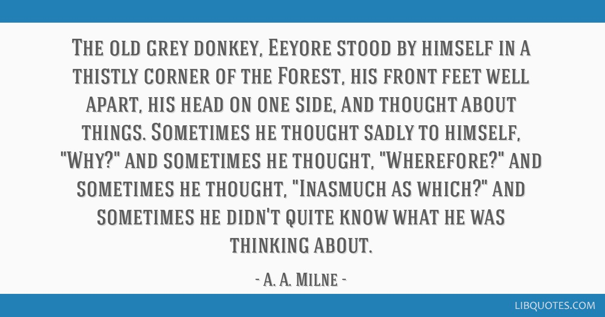 The old grey donkey, Eeyore stood by himself in a thistly corner of the Forest, his front feet well apart, his head on one side, and thought about...