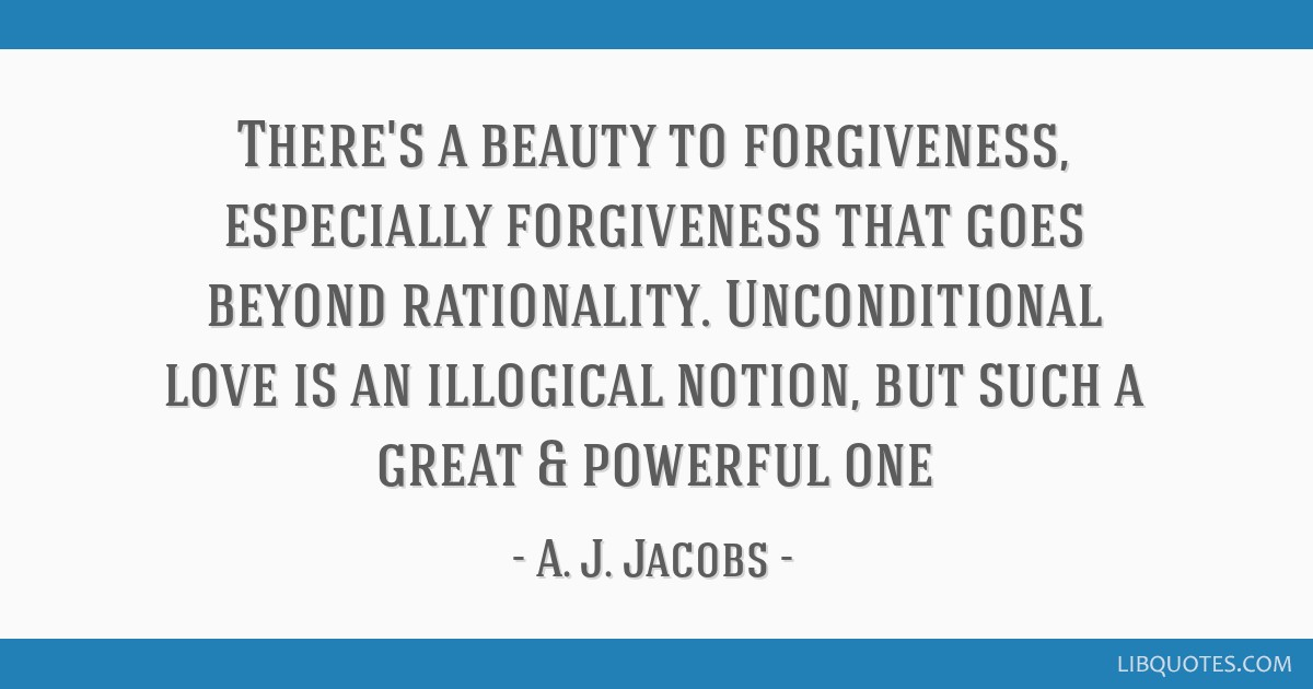 There's a beauty to forgiveness, especially forgiveness that goes beyond rationality. Unconditional love is an illogical notion, but such a great &...