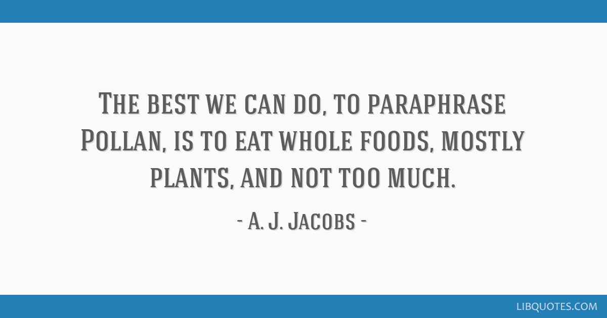 The best we can do, to paraphrase Pollan, is to eat whole foods, mostly plants, and not too much.