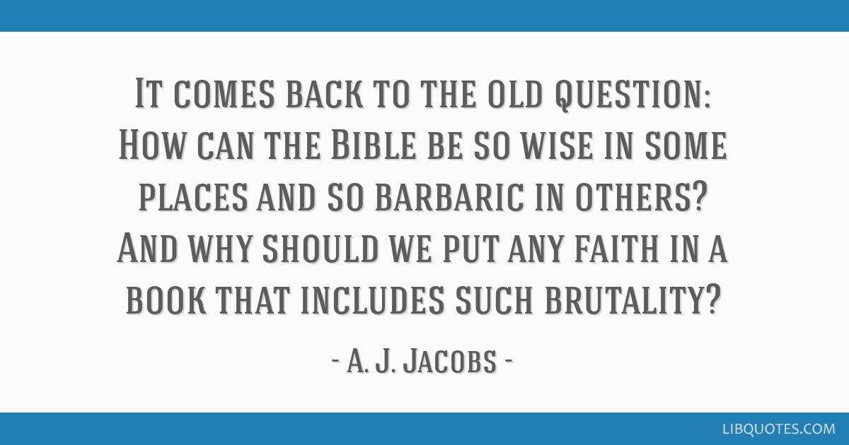 It comes back to the old question: How can the Bible be so wise in some places and so barbaric in others? And why should we put any faith in a book...