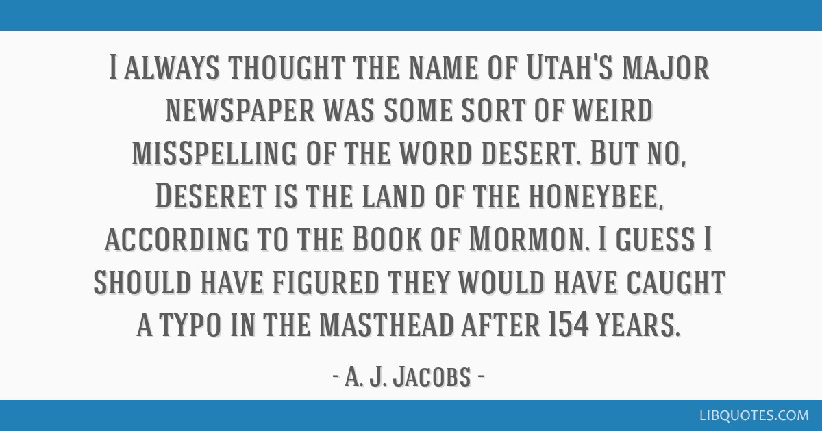 I always thought the name of Utah's major newspaper was some sort of weird misspelling of the word desert. But no, Deseret is the land of the...