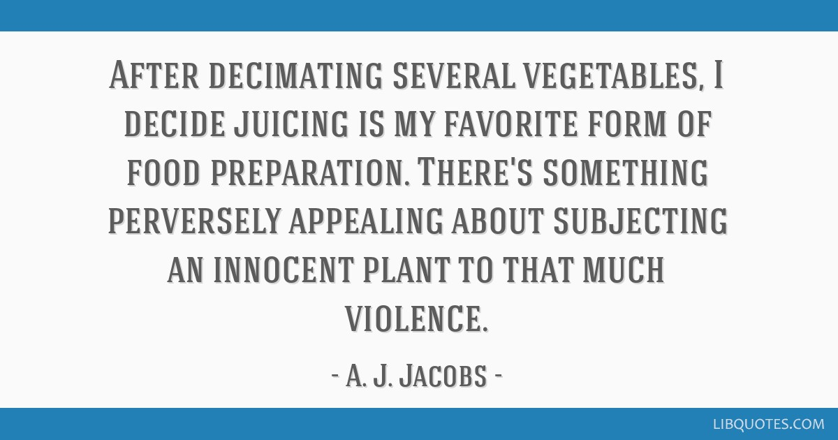 After decimating several vegetables, I decide juicing is my favorite form of food preparation. There's something perversely appealing about...