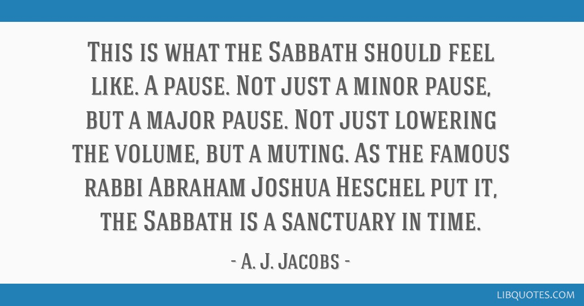 This is what the Sabbath should feel like. A pause. Not just a minor pause, but a major pause. Not just lowering the volume, but a muting. As the...