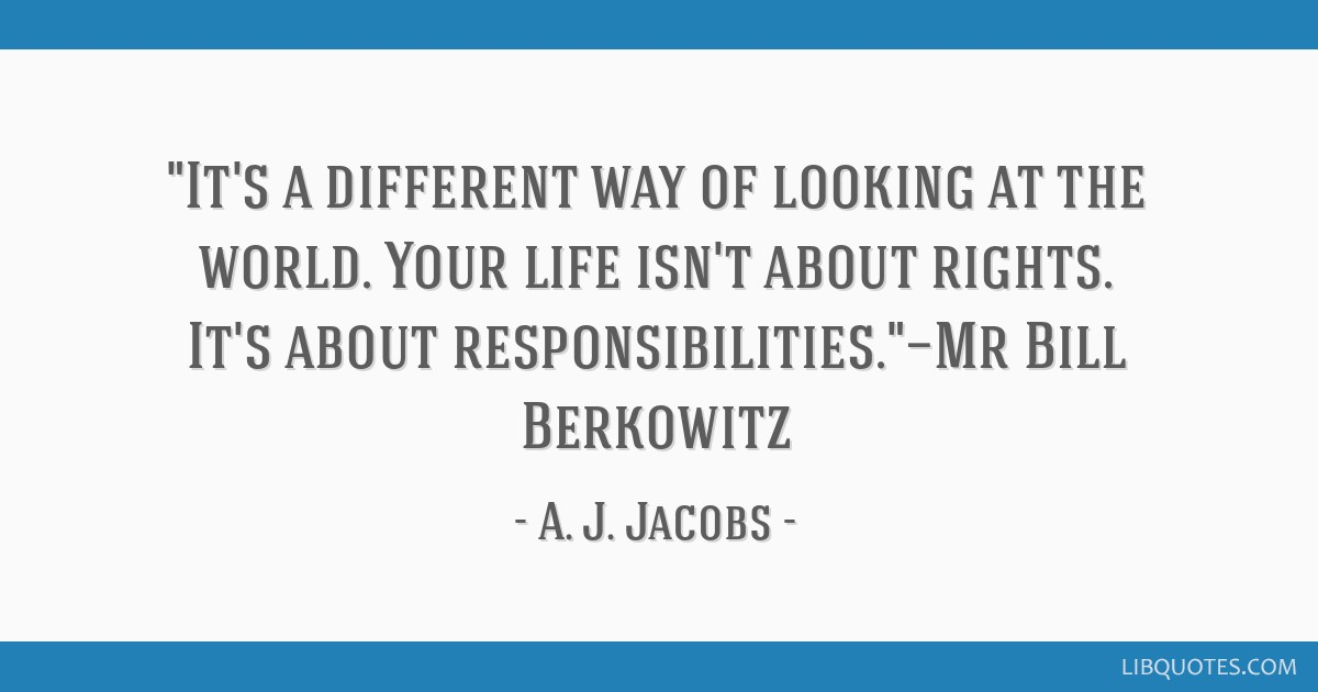 It's a different way of looking at the world. Your life isn't about rights. It's about responsibilities.—Mr Bill Berkowitz