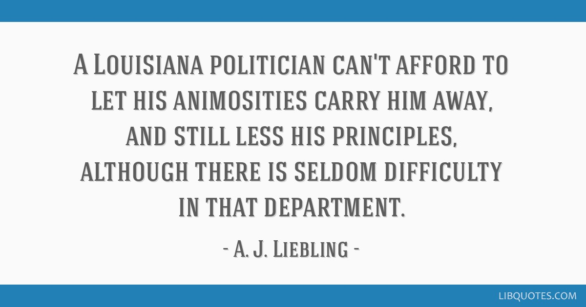 A Louisiana politician can't afford to let his animosities carry him away, and still less his principles, although there is seldom difficulty in that ...