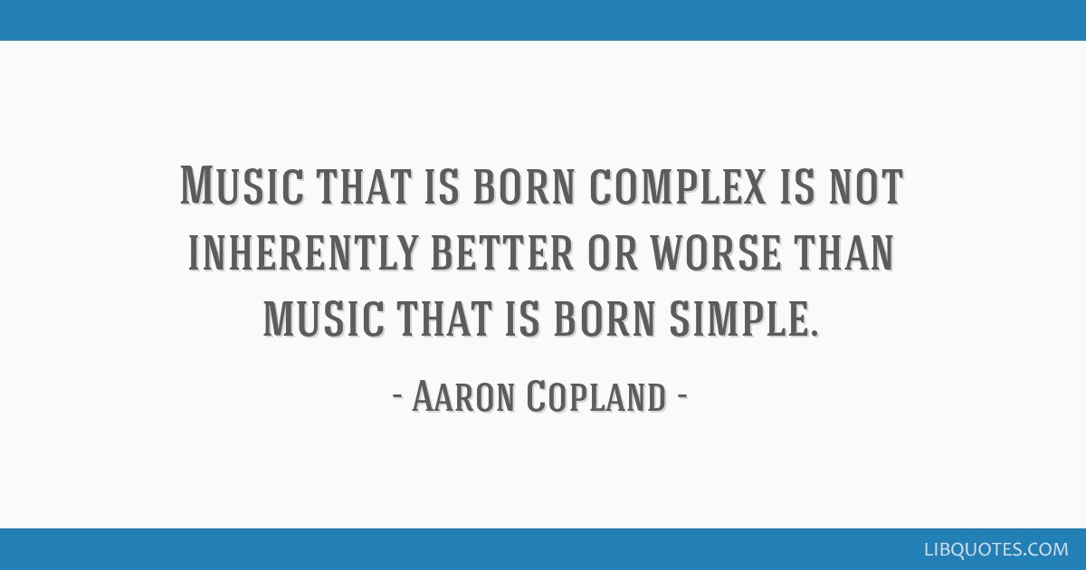 Music that is born complex is not inherently better or worse than music that is born simple.