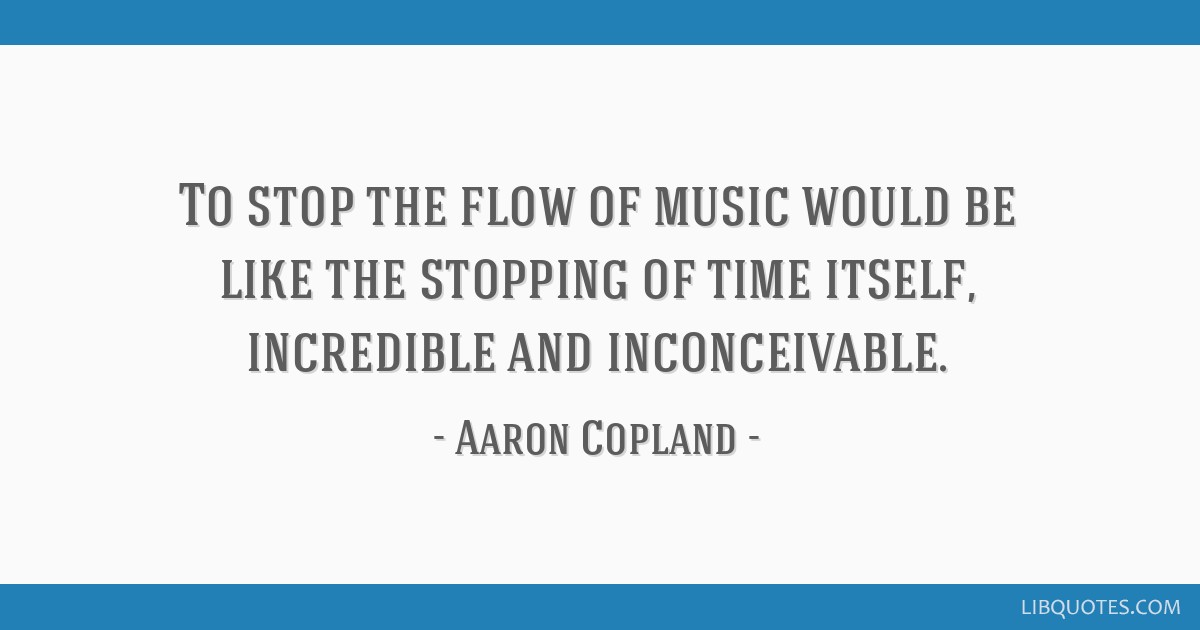 To stop the flow of music would be like the stopping of time itself, incredible and inconceivable.
