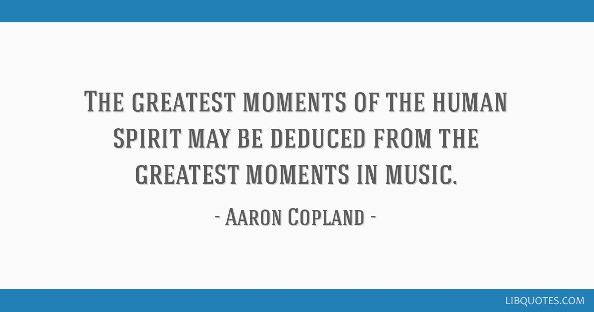 The greatest moments of the human spirit may be deduced from the greatest moments in music.