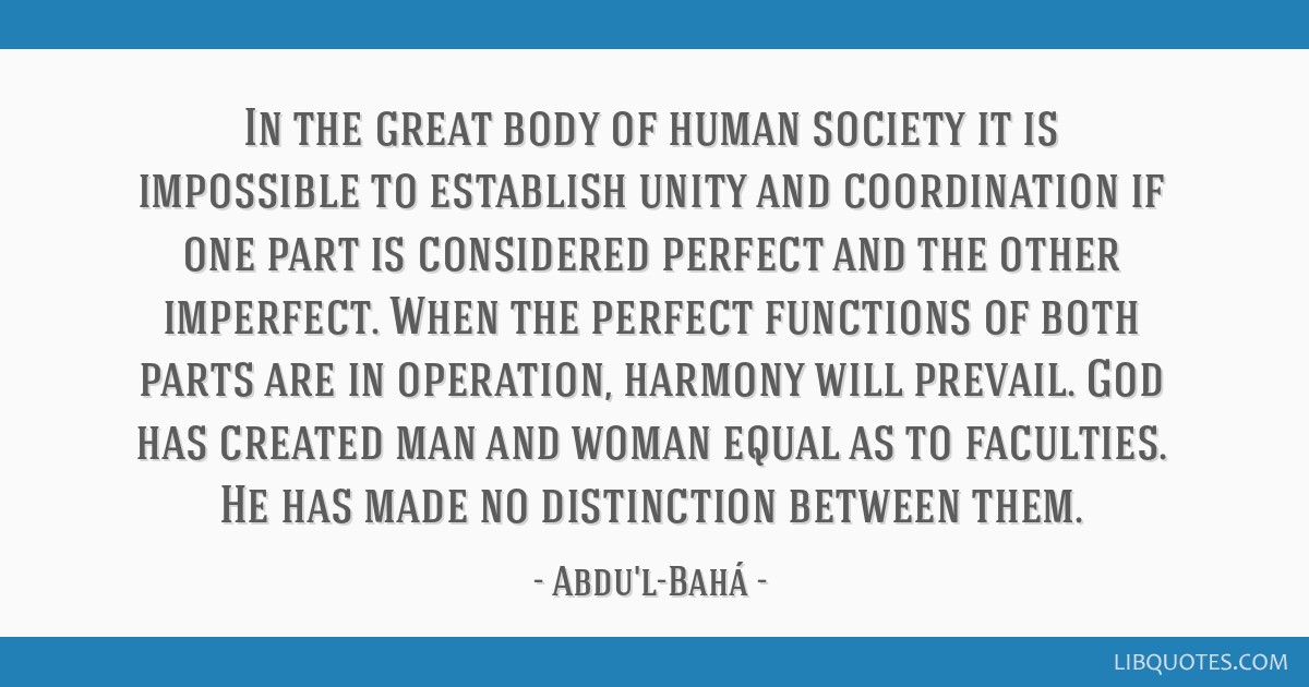 In the great body of human society it is impossible to establish unity and coordination if one part is considered perfect and the other imperfect....