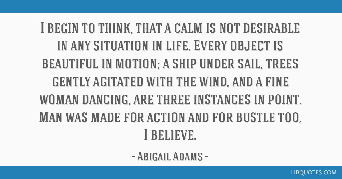 I begin to think, that a calm is not desirable in any situation in life. Every object is beautiful in motion; a ship under sail, trees gently...