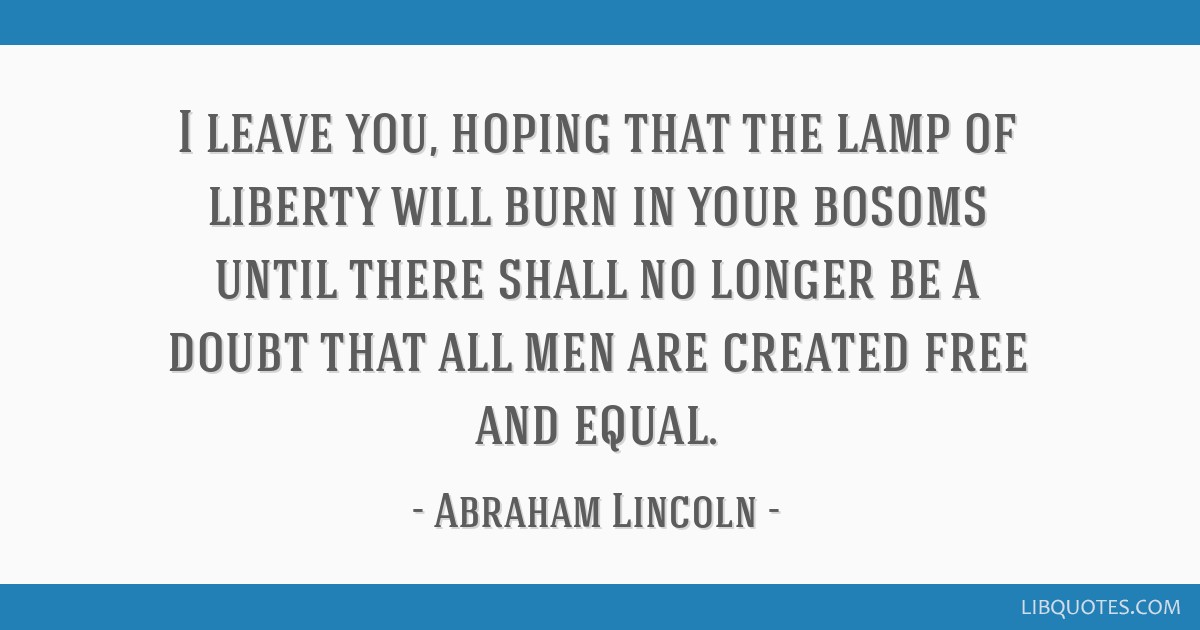 I leave you, hoping that the lamp of liberty will burn in your bosoms until there shall no longer be a doubt that all men are created free and equal.