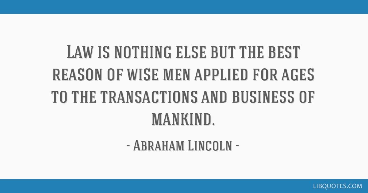 Law is nothing else but the best reason of wise men applied for ages to the transactions and business of mankind.