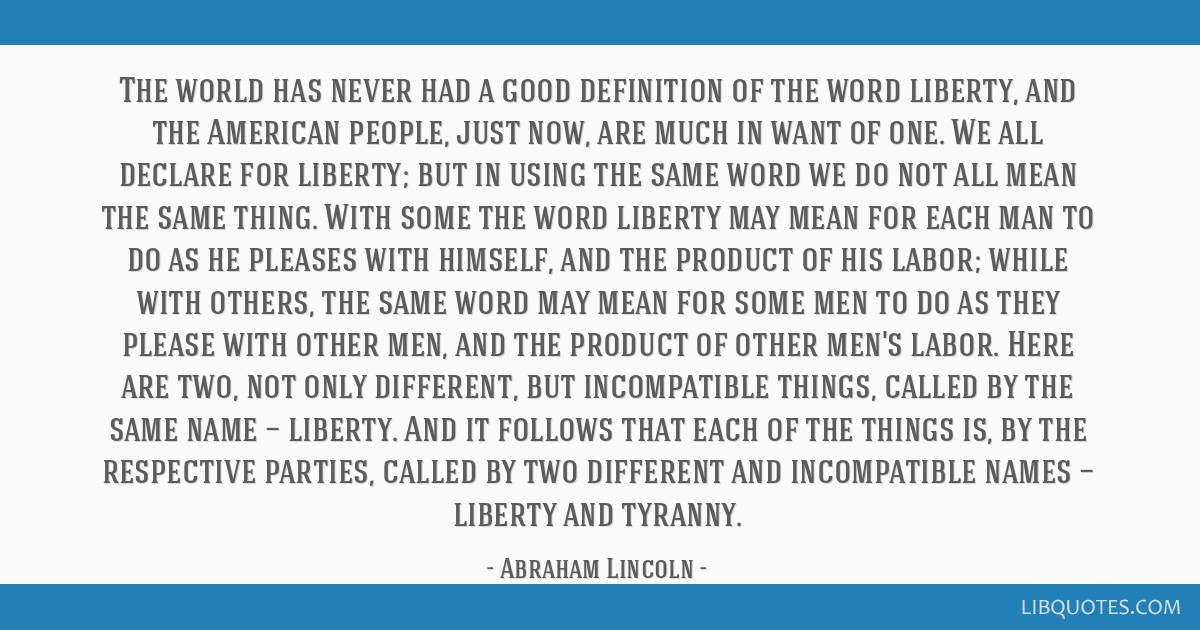 The world has never had a good definition of the word liberty, and the American people, just now, are much in want of one. We all declare for...