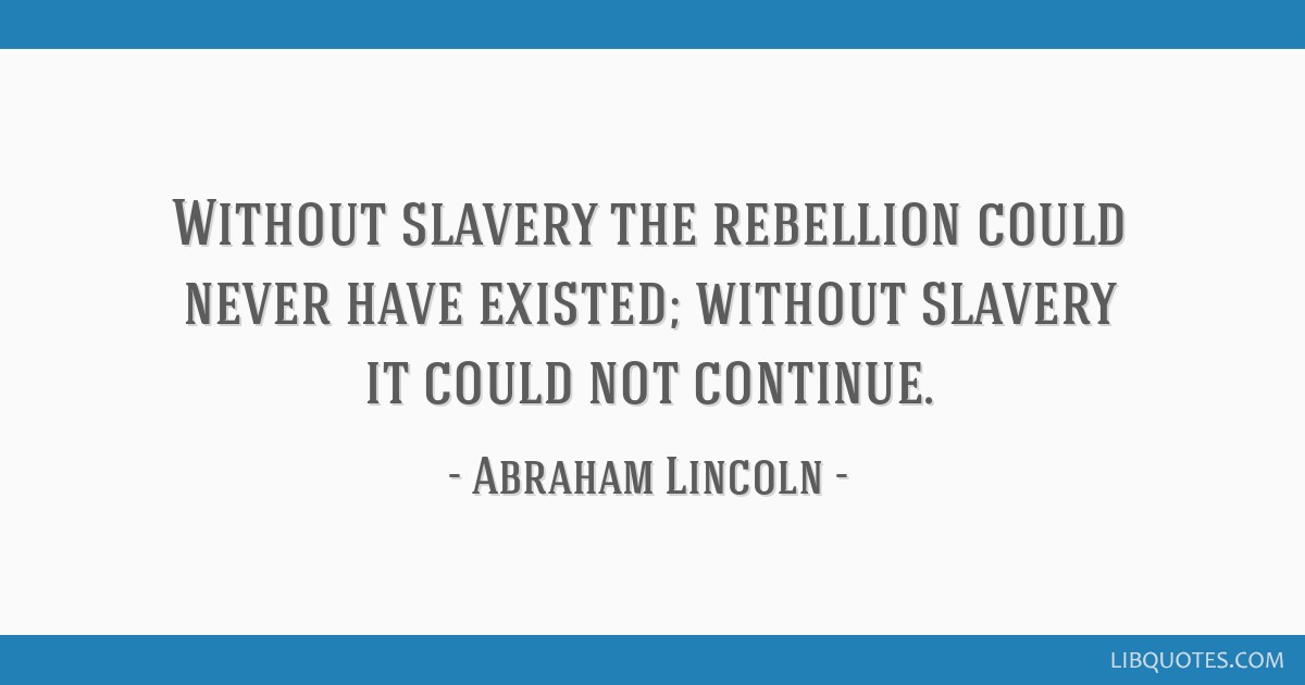Without slavery the rebellion could never have existed; without slavery it could not continue.