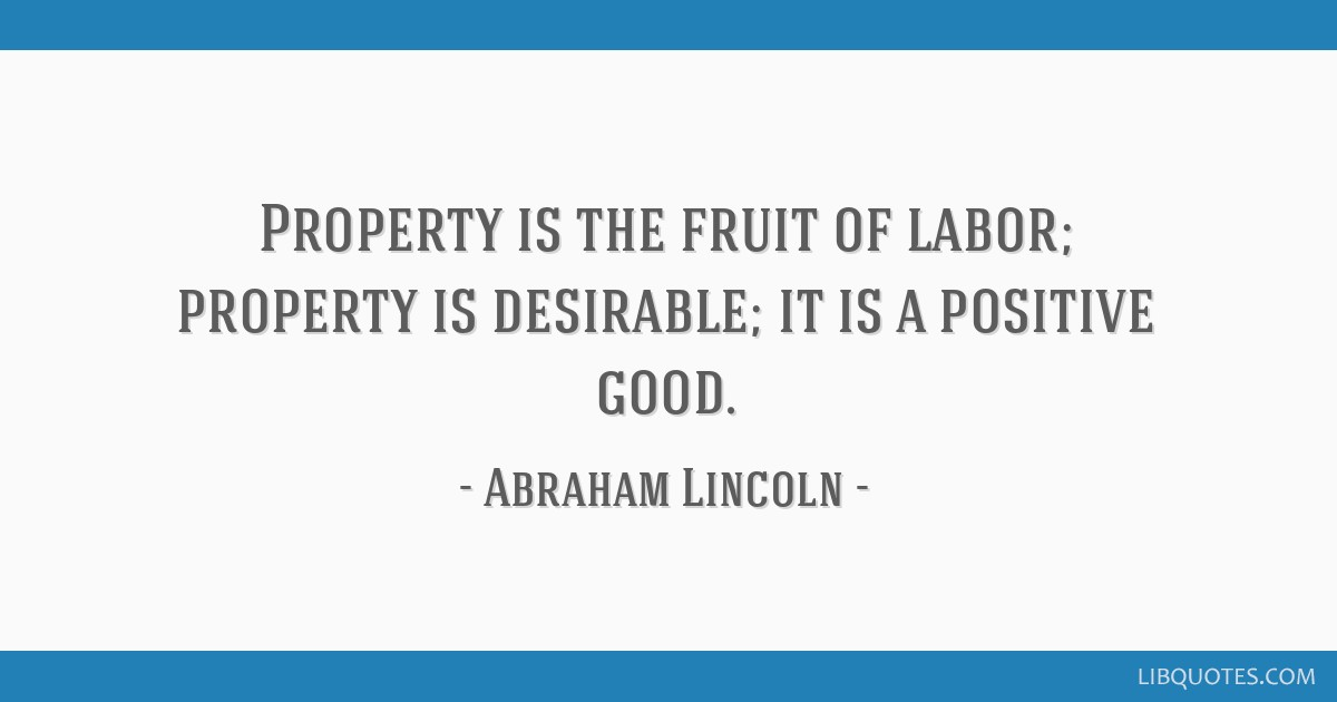 Property is the fruit of labor; property is desirable; it is a positive good.