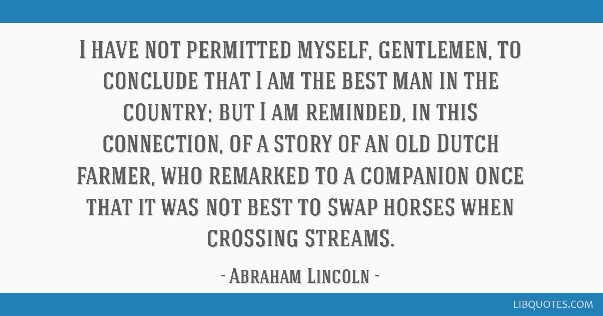 I have not permitted myself, gentlemen, to conclude that I am the best man in the country; but I am reminded, in this connection, of a story of an...