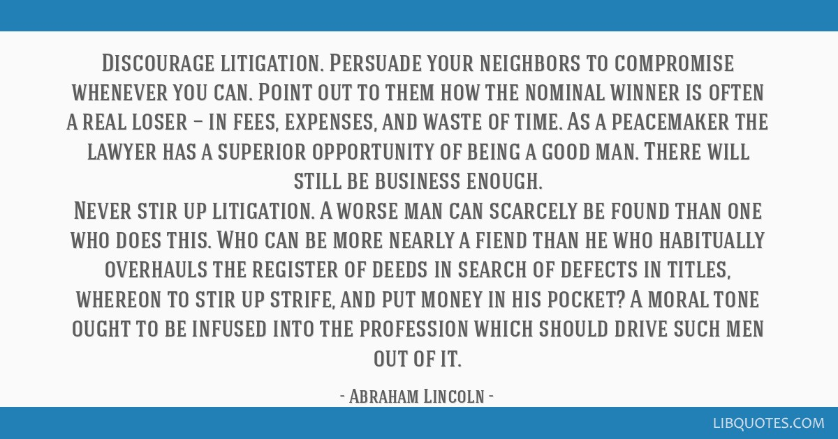 Discourage litigation. Persuade your neighbors to compromise whenever you can. Point out to them how the nominal winner is often a real loser — in...