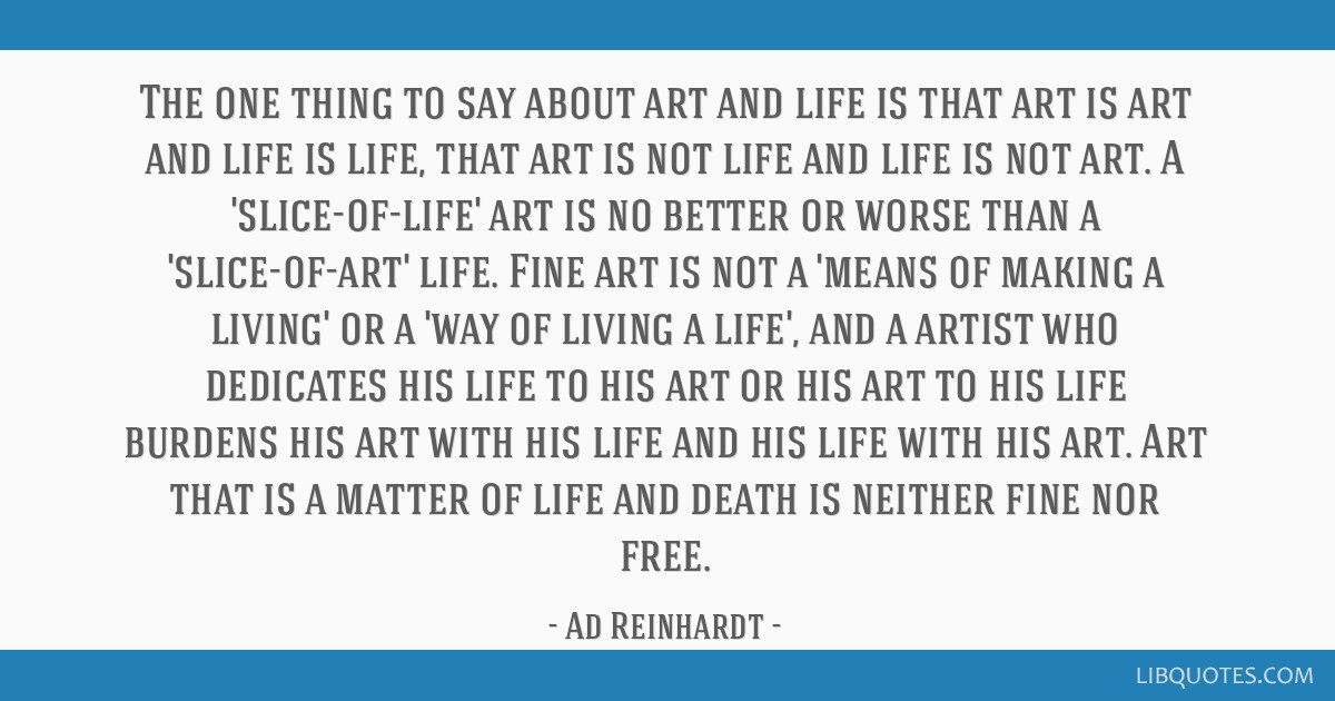 The One Thing To Say About Art And Life Is That Art Is Art And Life
