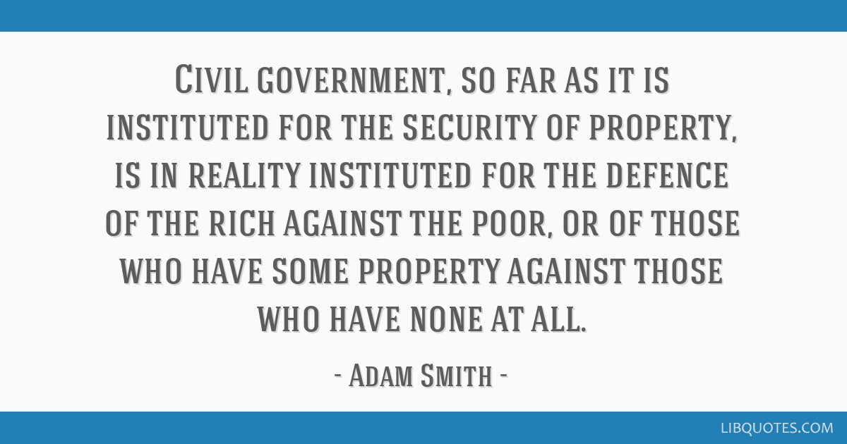 Civil government, so far as it is instituted for the security of property, is in reality instituted for the defence of the rich against the poor, or...