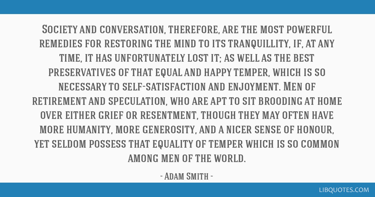 Society and conversation, therefore, are the most powerful remedies for restoring the mind to its tranquillity, if, at any time, it has unfortunately ...