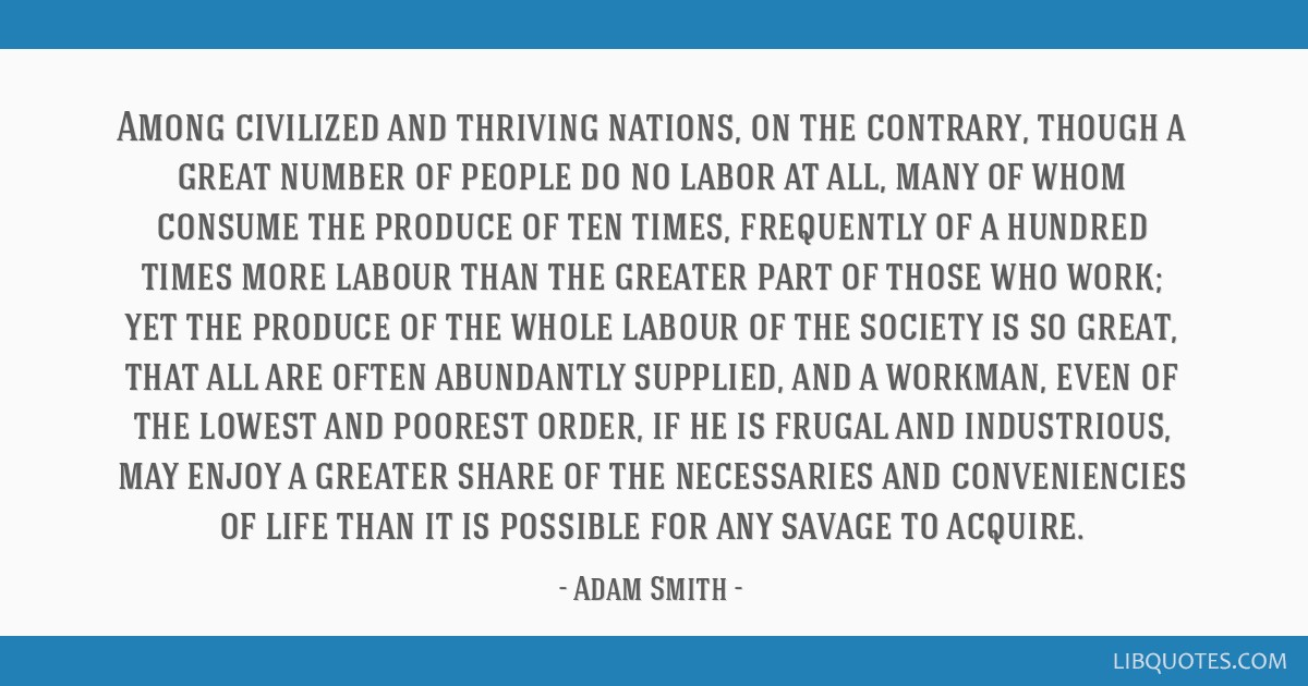 Among civilized and thriving nations, on the contrary, though a great number of people do no labor at all, many of whom consume the produce of ten...