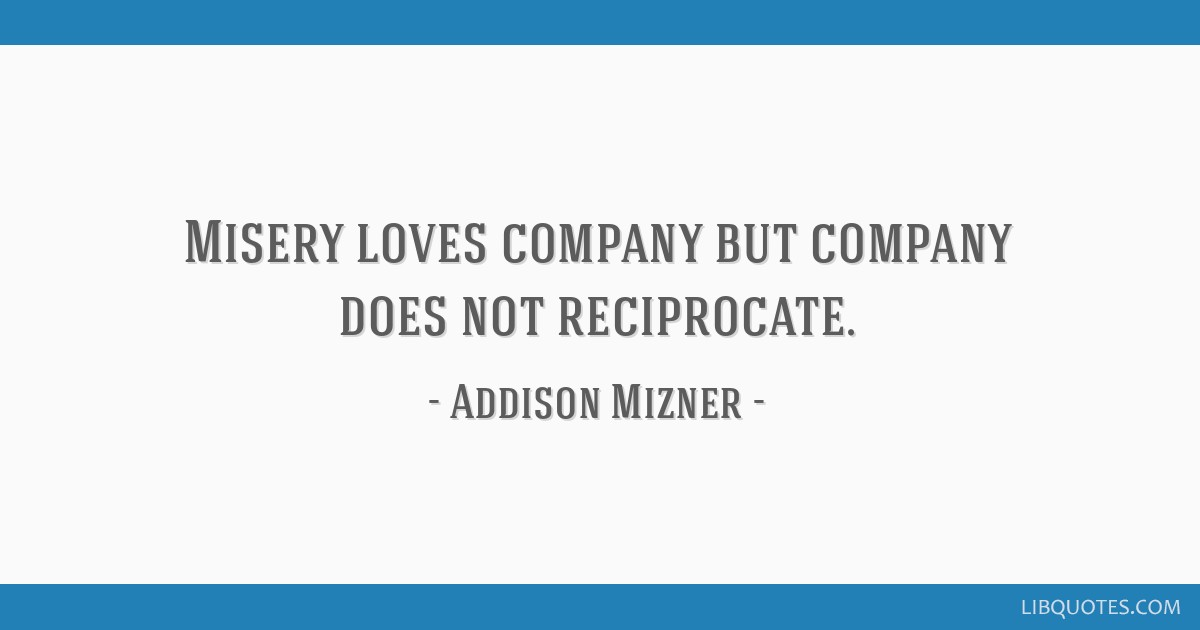 Misery loves company but company does not reciprocate.