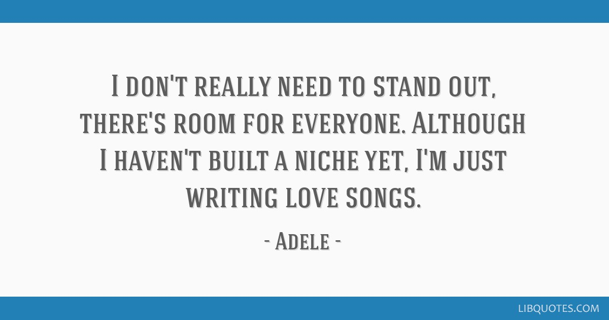 I don't really need to stand out, there's room for everyone. Although I haven't built a niche yet, I'm just writing love songs.
