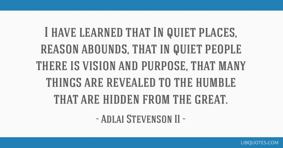I have learned that In quiet places, reason abounds, that in ...