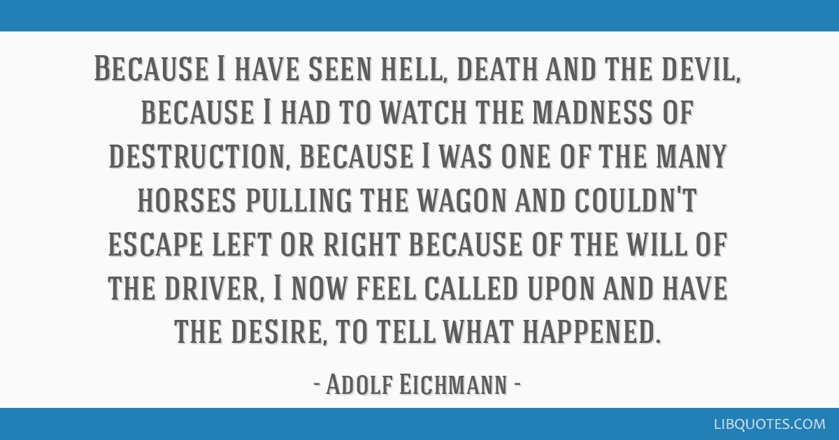 Because I have seen hell, death and the devil, because I had to watch the madness of destruction, because I was one of the many horses pulling the...