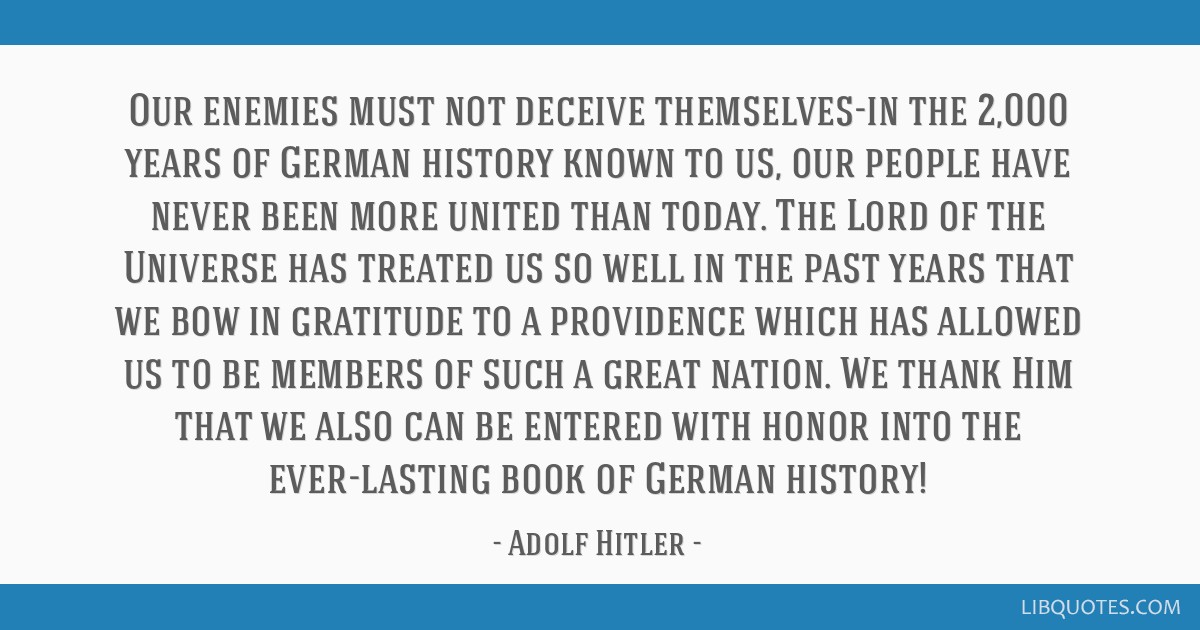 Our enemies must not deceive themselves-in the 2,000 years of German history known to us, our people have never been more united than today. The Lord ...