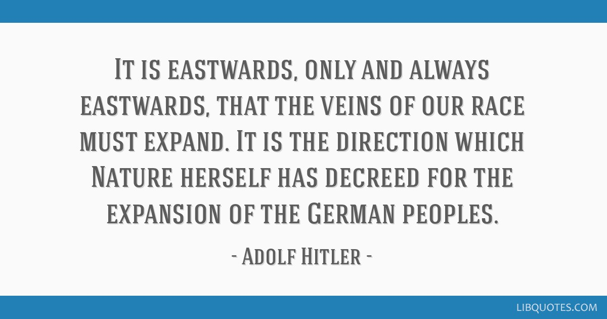It is eastwards, only and always eastwards, that the veins of our race must expand. It is the direction which Nature herself has decreed for the...