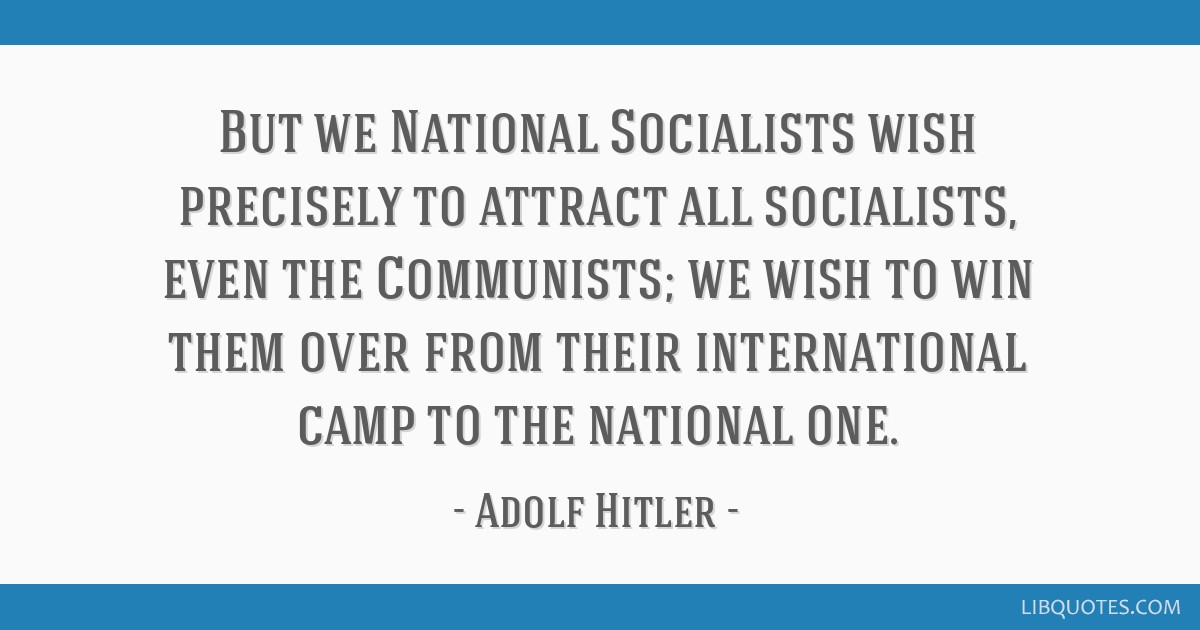But we National Socialists wish precisely to attract all socialists, even the Communists; we wish to win them over from their international camp to...