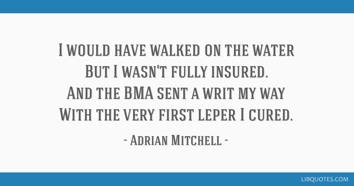 I would have walked on the water But I wasn't fully insured. And the BMA sent a writ my way With the very first leper I cured.
