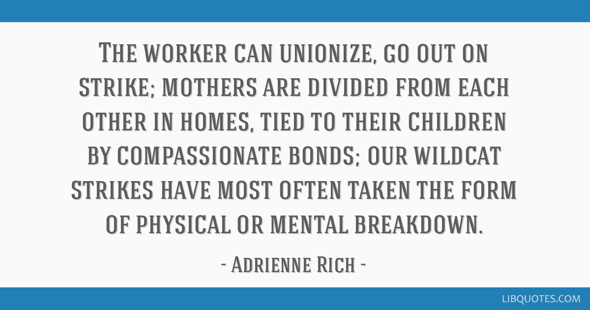 The worker can unionize, go out on strike; mothers are divided from each other in homes, tied to their children by compassionate bonds; our wildcat...