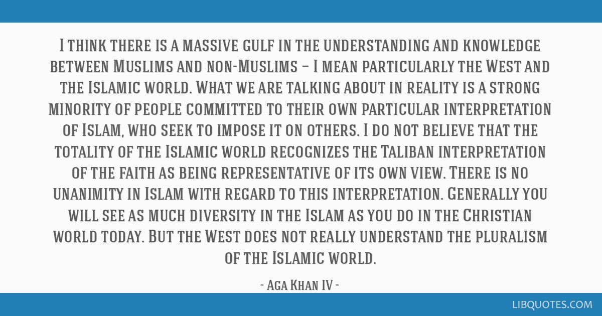 I think there is a massive gulf in the understanding and knowledge between Muslims and non-Muslims — I mean particularly the West and the Islamic...