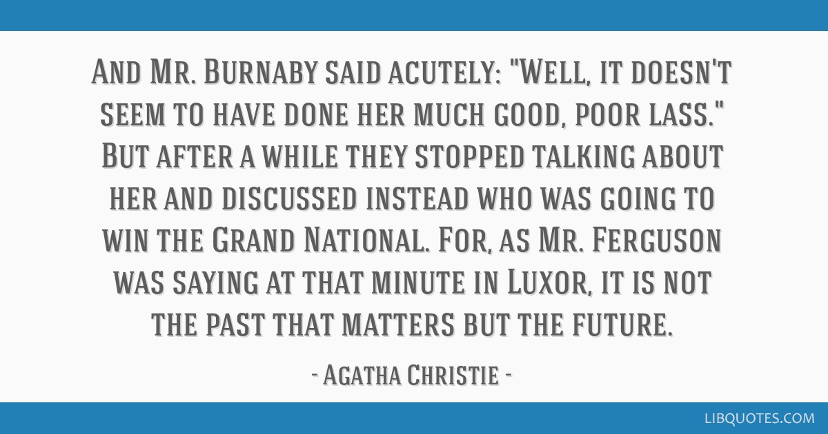 And Mr. Burnaby said acutely: Well, it doesn't seem to have done her much good, poor lass. But after a while they stopped talking about her and...