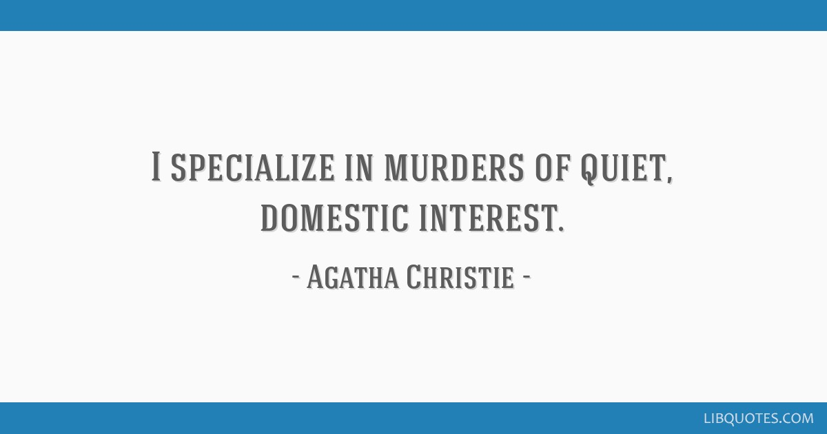 I specialize in murders of quiet, domestic interest.