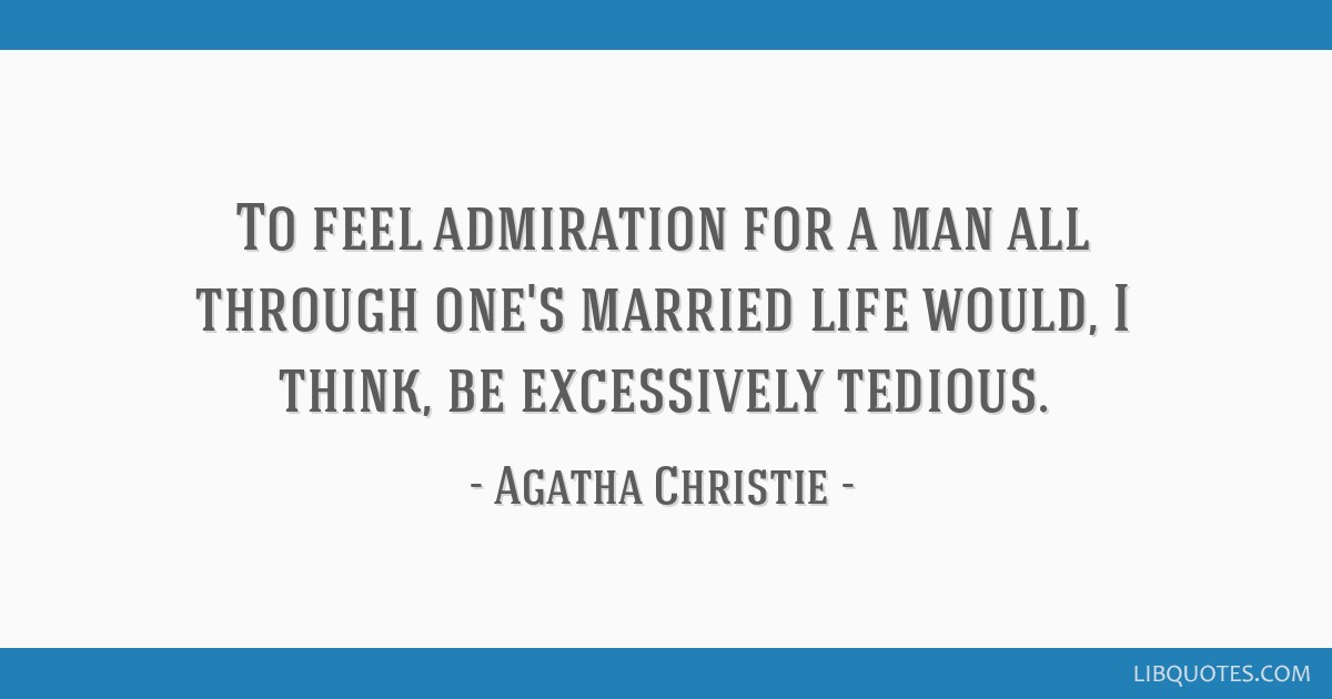 To feel admiration for a man all through one's married life would, I think, be excessively tedious.