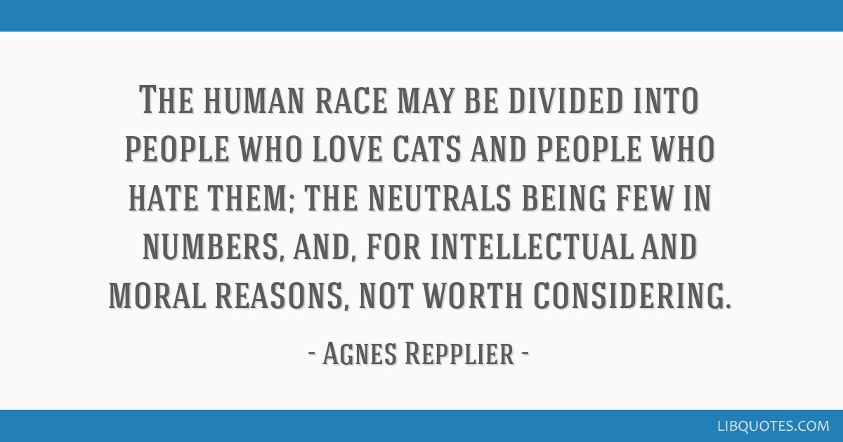 The human race may be divided into people who love cats and people who hate them; the neutrals being few in numbers, and, for intellectual and moral...