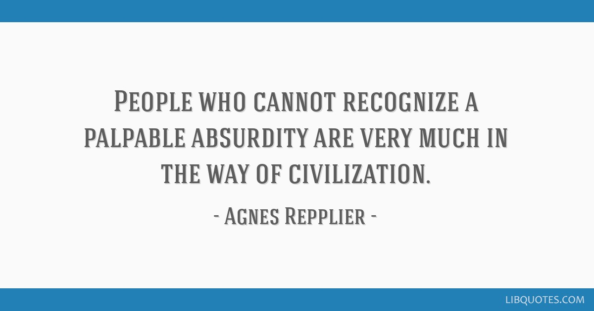 People who cannot recognize a palpable absurdity are very much in the way of civilization.