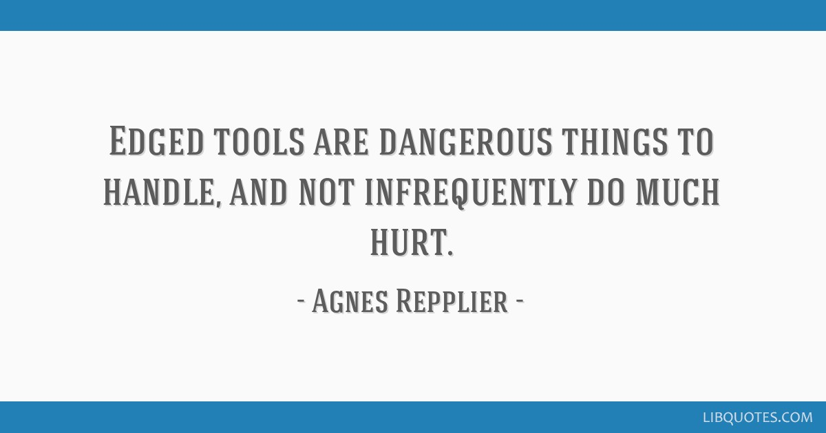 Edged tools are dangerous things to handle, and not infrequently do much hurt.