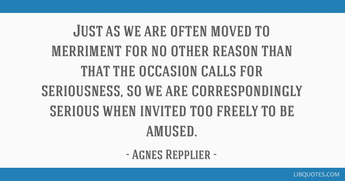 Just as we are often moved to merriment for no other reason than that the occasion calls for seriousness, so we are correspondingly serious when...