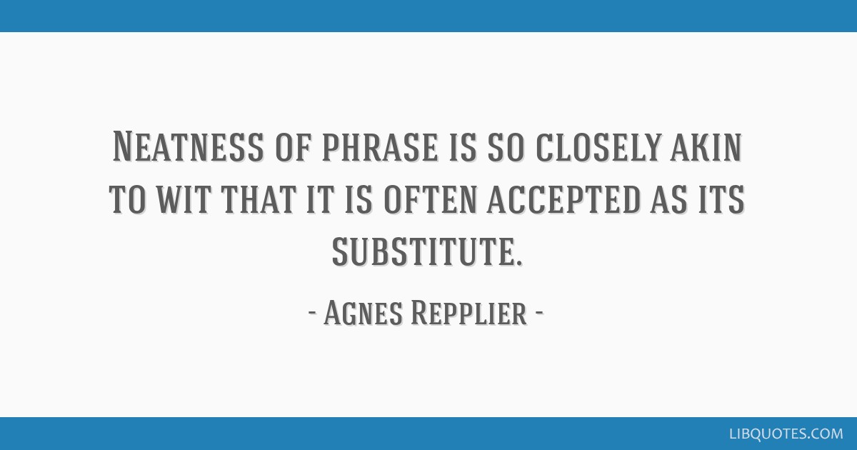 Neatness of phrase is so closely akin to wit that it is often accepted as its substitute.