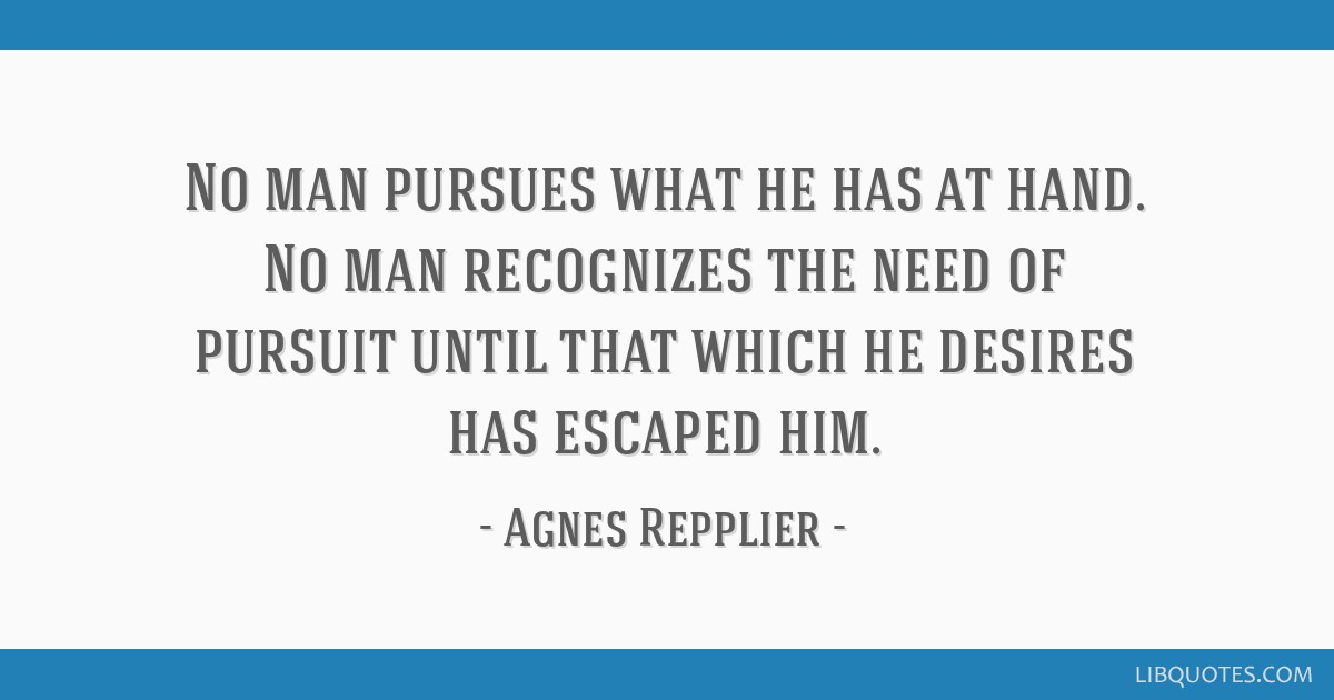No man pursues what he has at hand. No man recognizes the need of pursuit until that which he desires has escaped him.