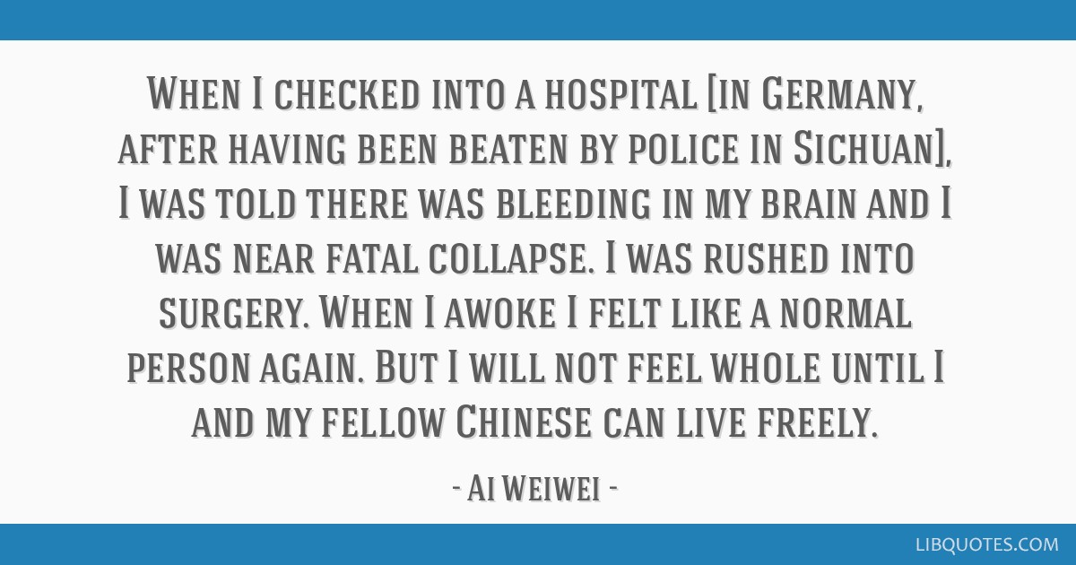 When I checked into a hospital [in Germany, after having been beaten by police in Sichuan], I was told there was bleeding in my brain and I was near...