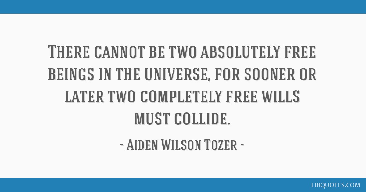There cannot be two absolutely free beings in the universe, for sooner or later two completely free wills must collide.