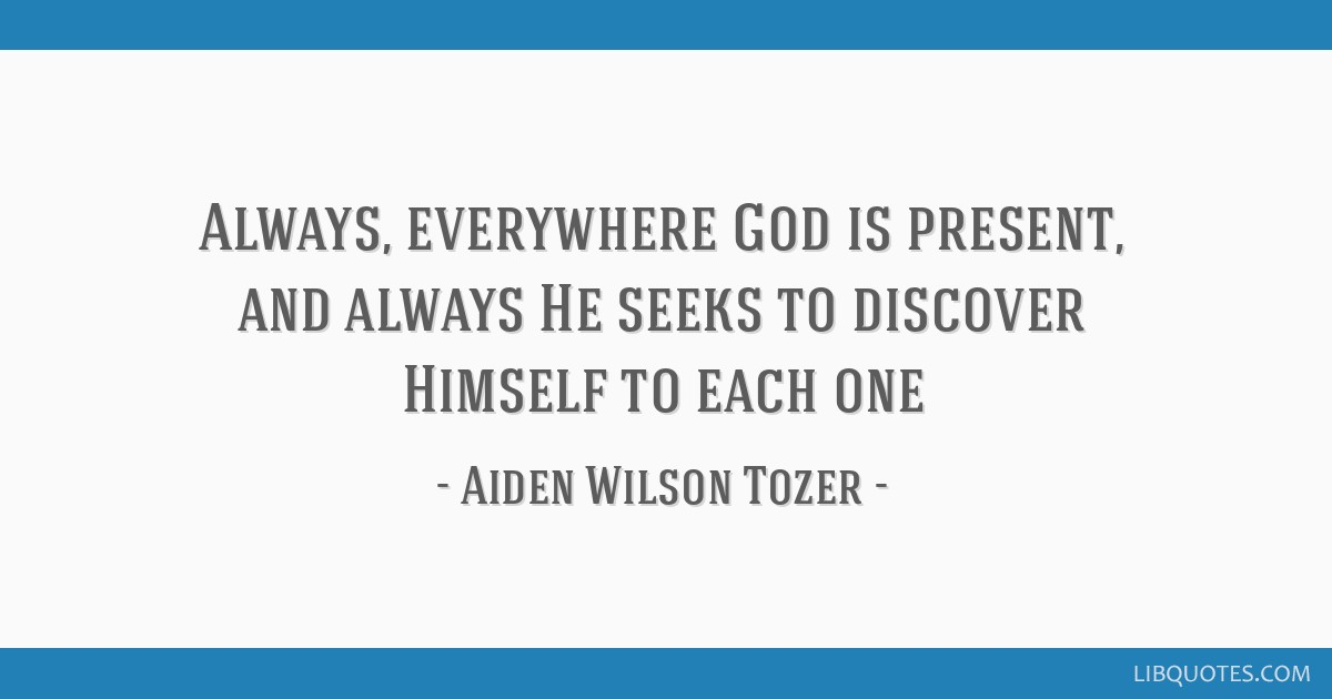 Always, everywhere God is present, and always He seeks to discover Himself to each one